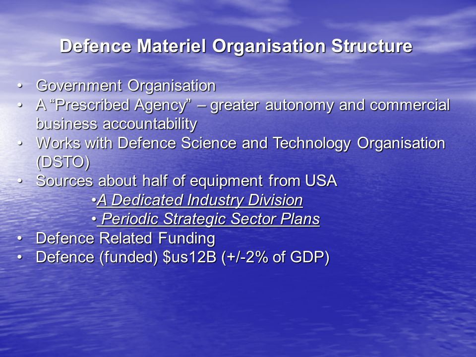 Defence Materiel Organisation Structure Government OrganisationGovernment Organisation A Prescribed Agency – greater autonomy and commercial business accountabilityA Prescribed Agency – greater autonomy and commercial business accountability Works with Defence Science and Technology Organisation (DSTO)Works with Defence Science and Technology Organisation (DSTO) Sources about half of equipment from USASources about half of equipment from USA A Dedicated Industry DivisionA Dedicated Industry Division Periodic Strategic Sector Plans Periodic Strategic Sector Plans Defence Related FundingDefence Related Funding Defence (funded) $us12B (+/-2% of GDP)Defence (funded) $us12B (+/-2% of GDP)