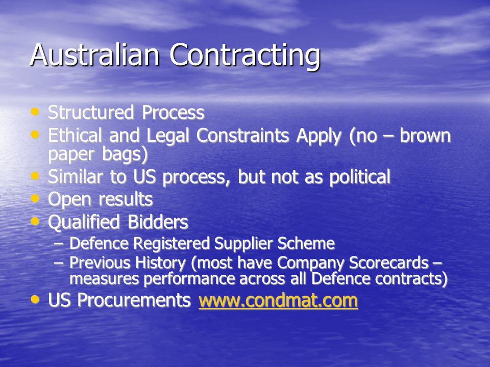 Australian Contracting Structured Process Structured Process Ethical and Legal Constraints Apply (no – brown paper bags) Ethical and Legal Constraints Apply (no – brown paper bags) Similar to US process, but not as political Similar to US process, but not as political Open results Open results Qualified Bidders Qualified Bidders –Defence Registered Supplier Scheme –Previous History (most have Company Scorecards – measures performance across all Defence contracts) US Procurements www.condmat.com US Procurements www.condmat.comwww.condmat.com