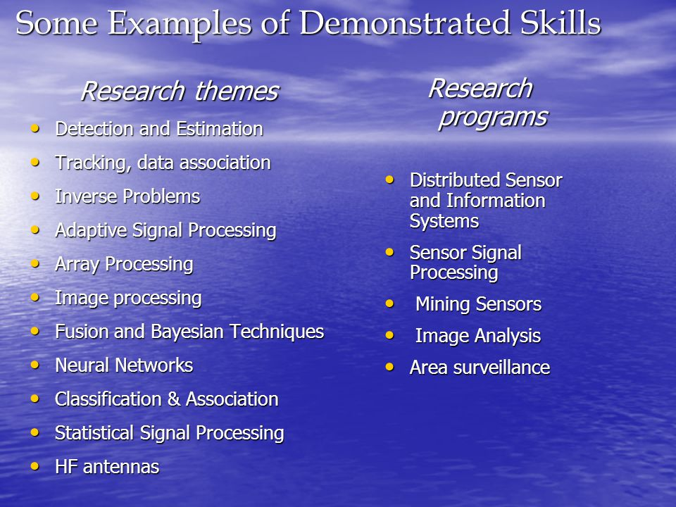 Some Examples of Demonstrated Skills Research themes Detection and Estimation Detection and Estimation Tracking, data association Tracking, data association Inverse Problems Inverse Problems Adaptive Signal Processing Adaptive Signal Processing Array Processing Array Processing Image processing Image processing Fusion and Bayesian Techniques Fusion and Bayesian Techniques Neural Networks Neural Networks Classification & Association Classification & Association Statistical Signal Processing Statistical Signal Processing HF antennas HF antennas Research programs Distributed Sensor and Information Systems Distributed Sensor and Information Systems Sensor Signal Processing Sensor Signal Processing Mining Sensors Mining Sensors Image Analysis Image Analysis Area surveillance Area surveillance