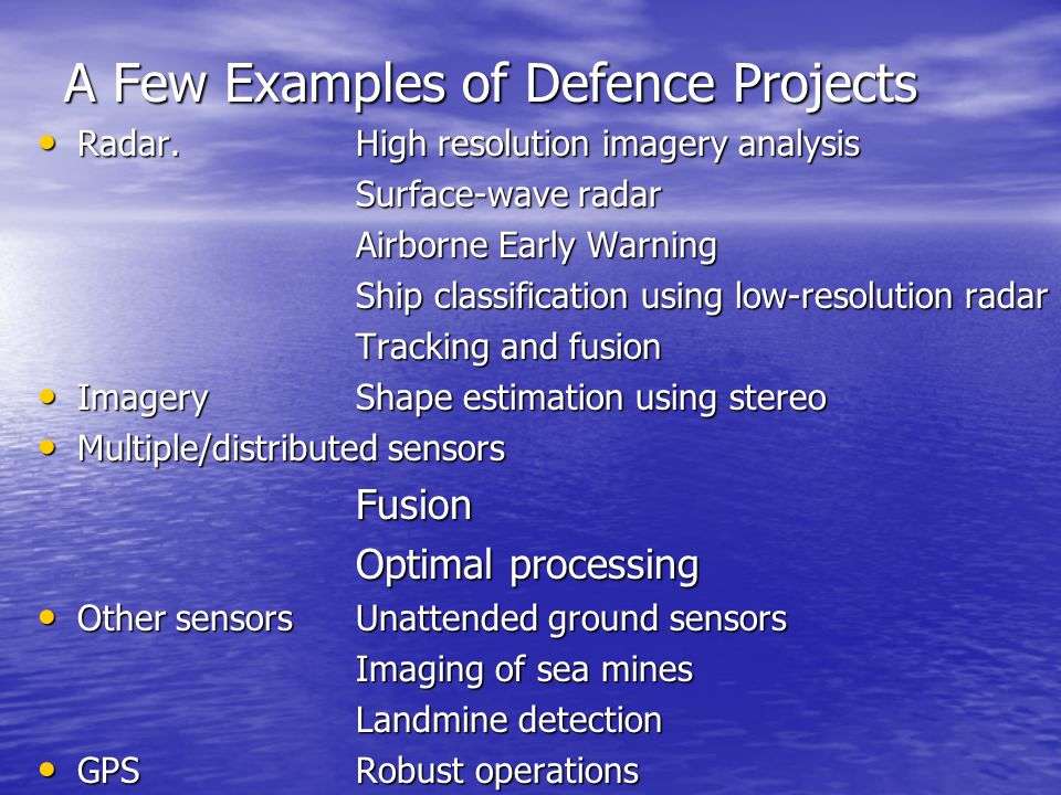 A Few Examples of Defence Projects Radar.High resolution imagery analysis Radar.High resolution imagery analysis Surface-wave radar Airborne Early Warning Ship classification using low-resolution radar Tracking and fusion ImageryShape estimation using stereo ImageryShape estimation using stereo Multiple/distributed sensors Multiple/distributed sensorsFusion Optimal processing Other sensorsUnattended ground sensors Other sensorsUnattended ground sensors Imaging of sea mines Landmine detection GPSRobust operations GPSRobust operations