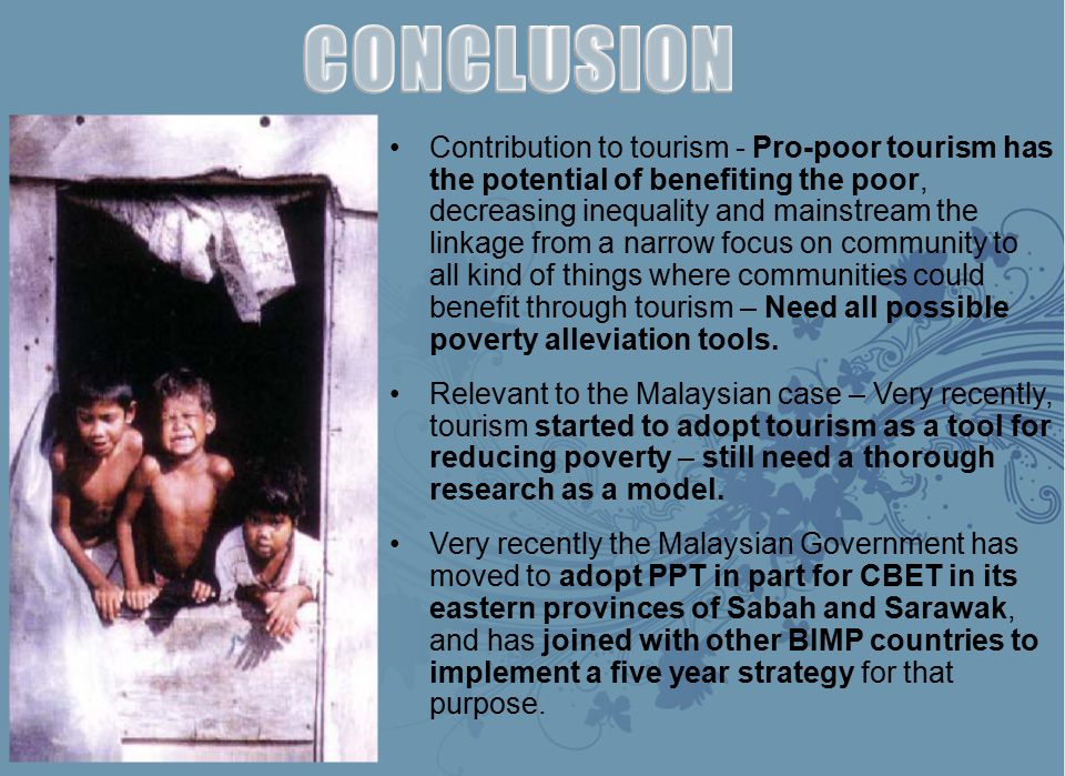 Contribution to tourism - Pro-poor tourism has the potential of benefiting the poor, decreasing inequality and mainstream the linkage from a narrow focus on community to all kind of things where communities could benefit through tourism – Need all possible poverty alleviation tools.