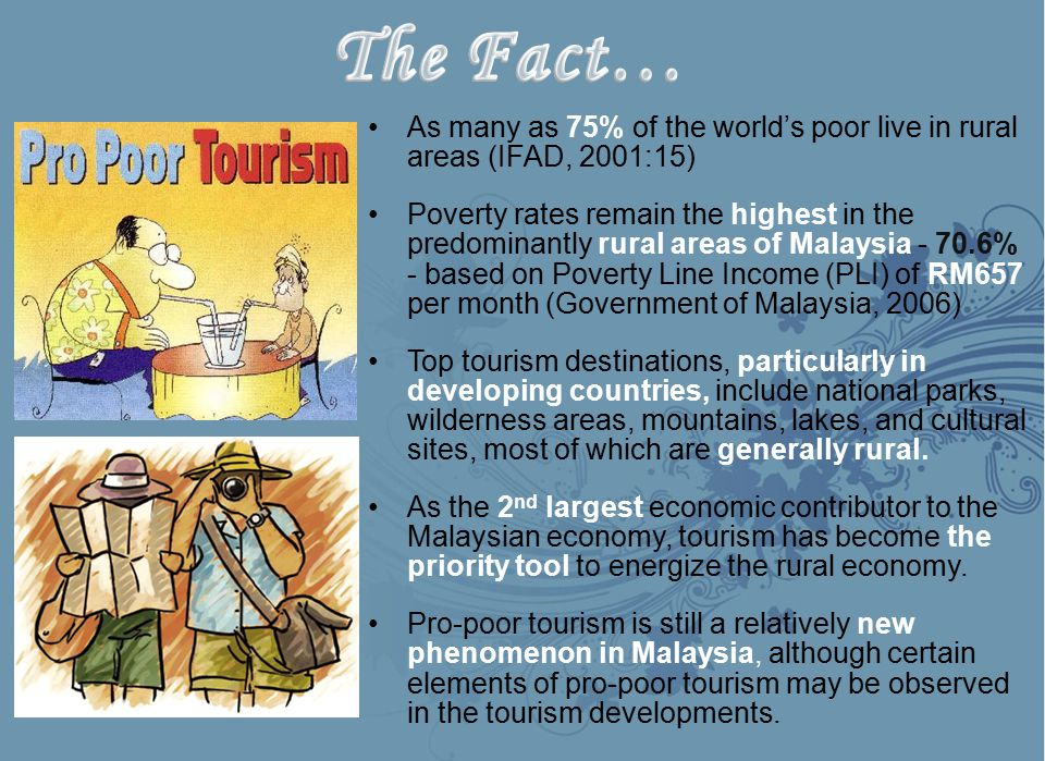 As many as 75% of the world's poor live in rural areas (IFAD, 2001:15) Poverty rates remain the highest in the predominantly rural areas of Malaysia - 70.6% - based on Poverty Line Income (PLI) of RM657 per month (Government of Malaysia, 2006) Top tourism destinations, particularly in developing countries, include national parks, wilderness areas, mountains, lakes, and cultural sites, most of which are generally rural.