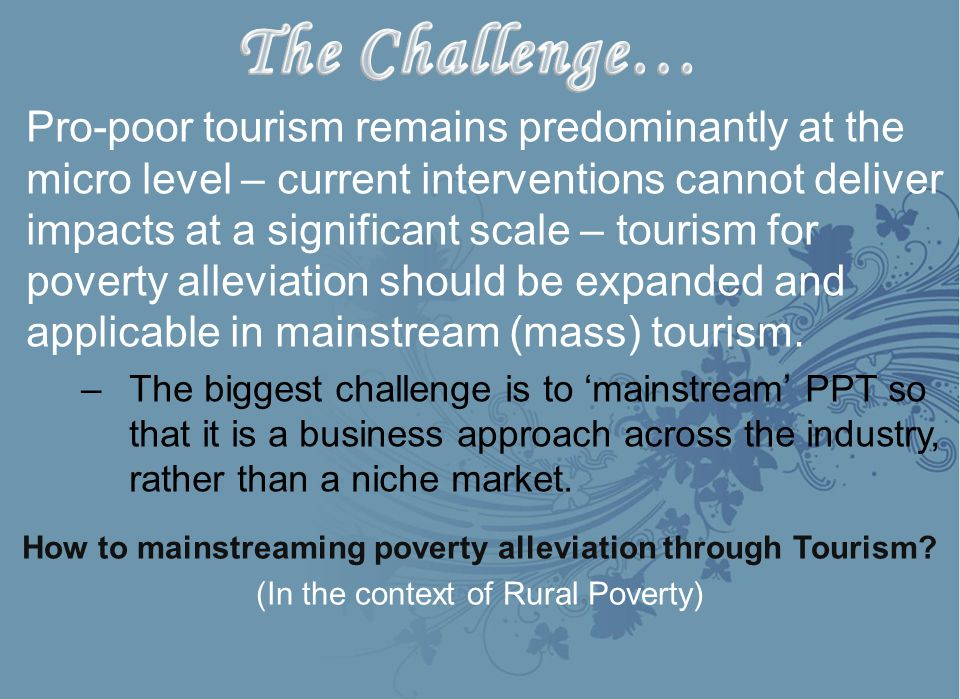 Pro-poor tourism remains predominantly at the micro level – current interventions cannot deliver impacts at a significant scale – tourism for poverty alleviation should be expanded and applicable in mainstream (mass) tourism.