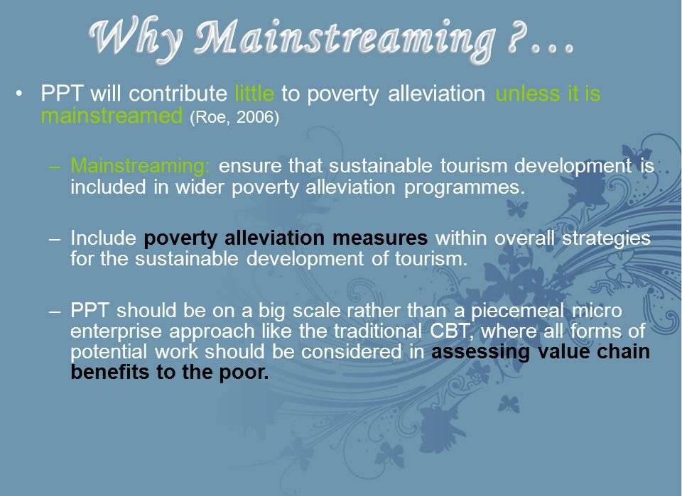 PPT will contribute little to poverty alleviation unless it is mainstreamed (Roe, 2006) –Mainstreaming: ensure that sustainable tourism development is included in wider poverty alleviation programmes.