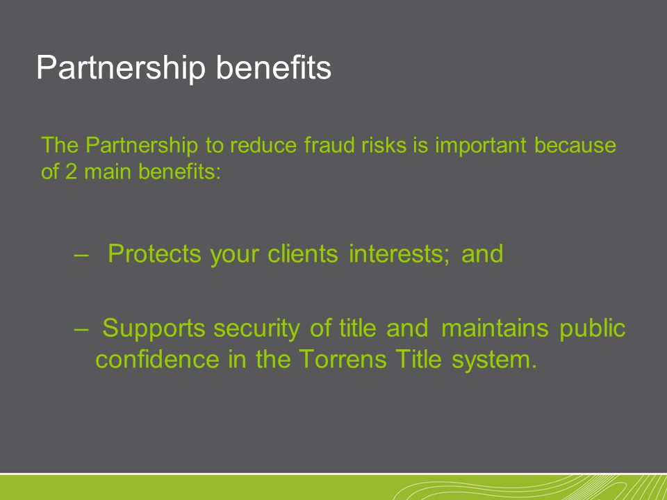 Partnership benefits The Partnership to reduce fraud risks is important because of 2 main benefits: – Protects your clients interests; and – Supports security of title andmaintains public confidence in the Torrens Title system.