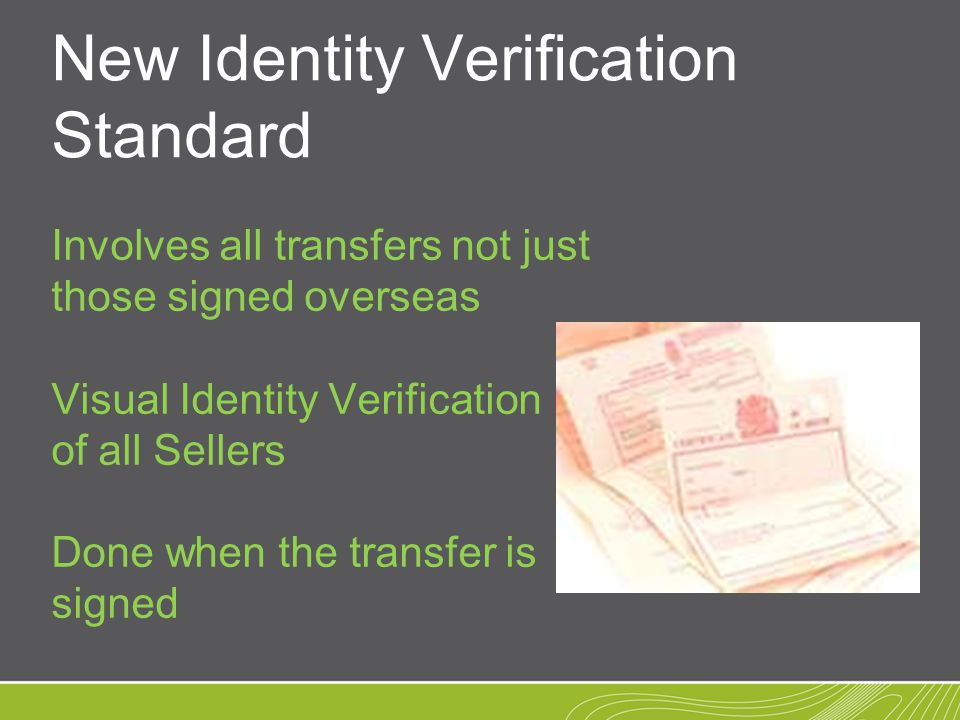 New Identity Verification Standard Involves all transfers not just those signed overseas Visual Identity Verification of all Sellers Done when the transfer is signed
