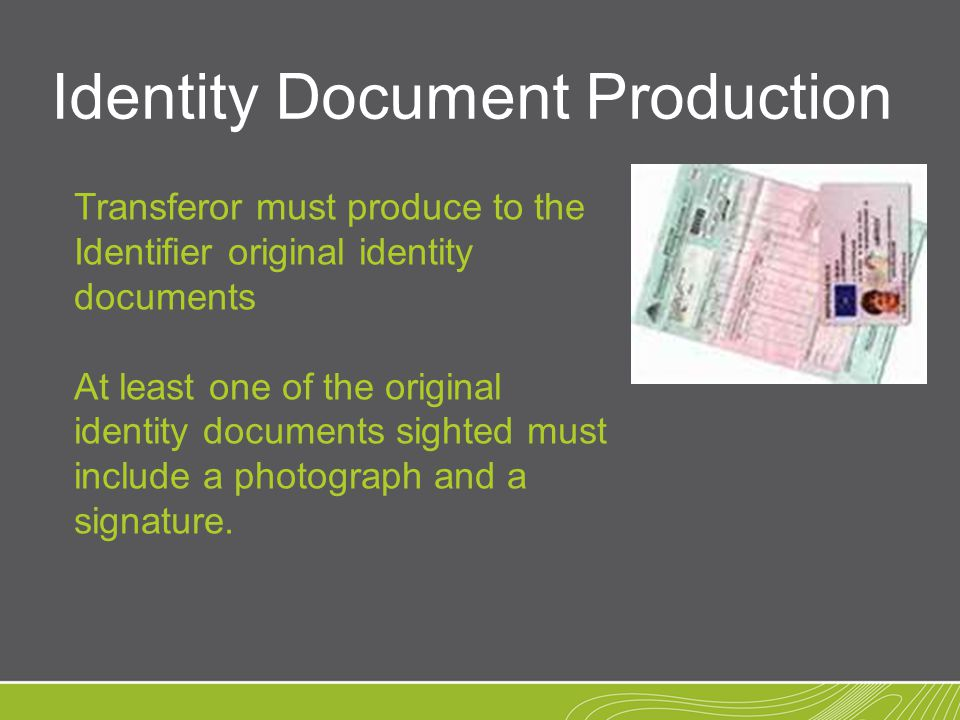 Identity Document Production Transferor must produce to the Identifier original identity documents At least one of the original identity documents sighted must include a photograph and a signature.