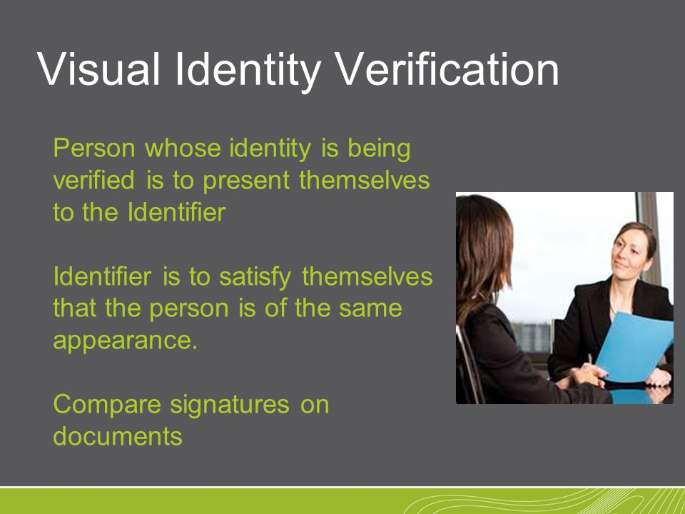Visual Identity Verification Person whose identity is being verified is to present themselves to the Identifier Identifier is to satisfy themselves that the person is of the same appearance.