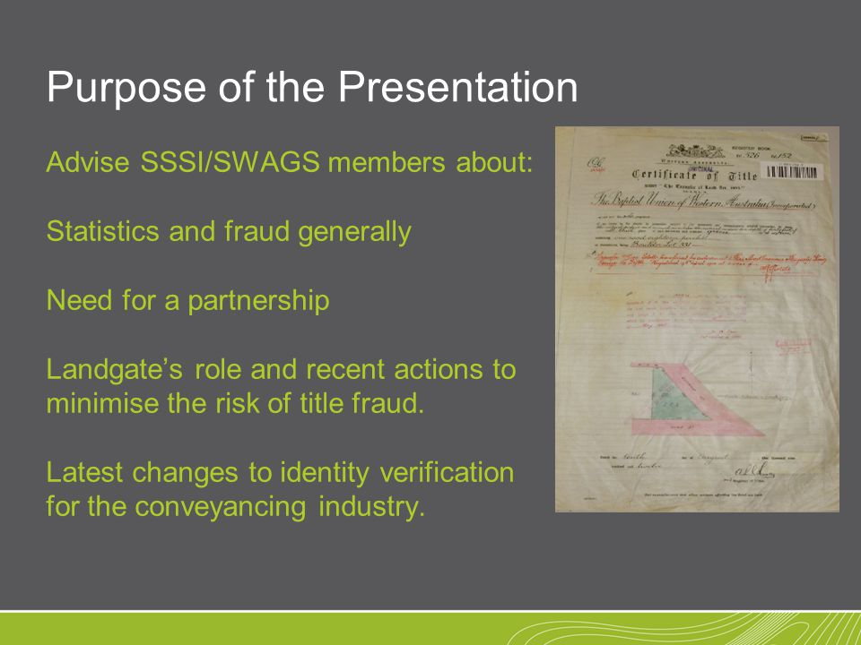Purpose of the Presentation Advise SSSI/SWAGS members about: Statistics and fraud generally Need for a partnership Landgate's role and recent actions to minimise the risk of title fraud.