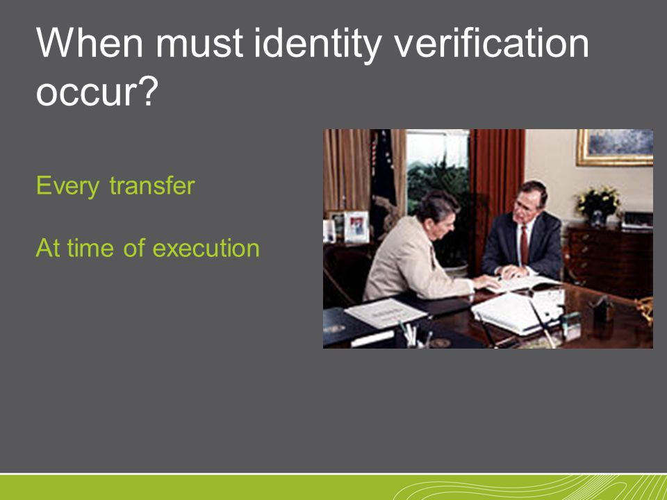 When must identity verification occur? Every transfer At time of execution