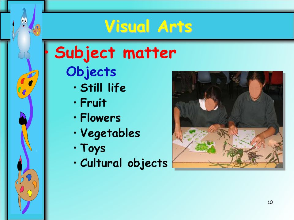 10 Visual Arts Subject matter Objects Still life Fruit Flowers Vegetables Toys Cultural objects