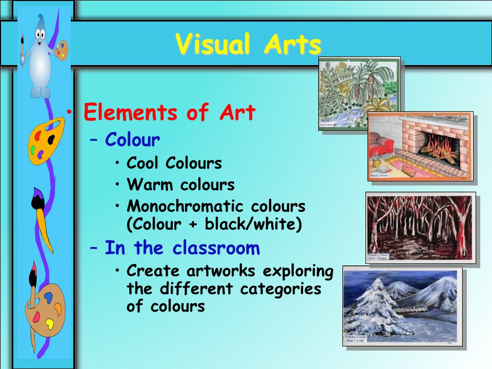 16 Visual Arts Elements of Art –Colour Cool Colours Warm colours Monochromatic colours (Colour + black/white) –In the classroom Create artworks explor