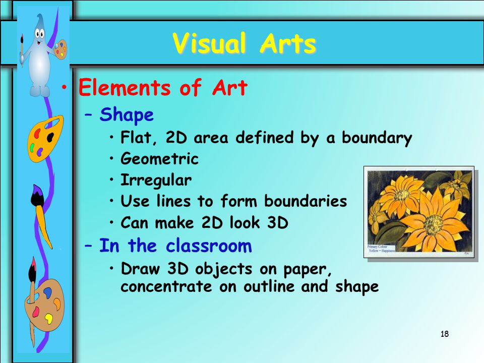 18 Visual Arts Elements of Art –Shape Flat, 2D area defined by a boundary Geometric Irregular Use lines to form boundaries Can make 2D look 3D –In the