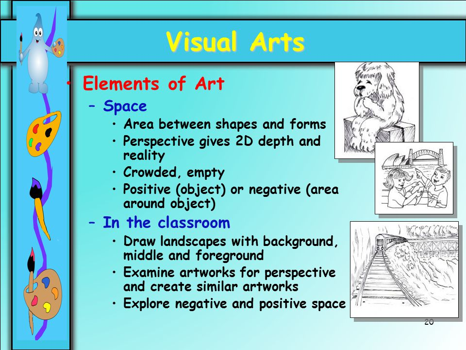 20 Visual Arts Elements of Art –Space Area between shapes and forms Perspective gives 2D depth and reality Crowded, empty Positive (object) or negativ