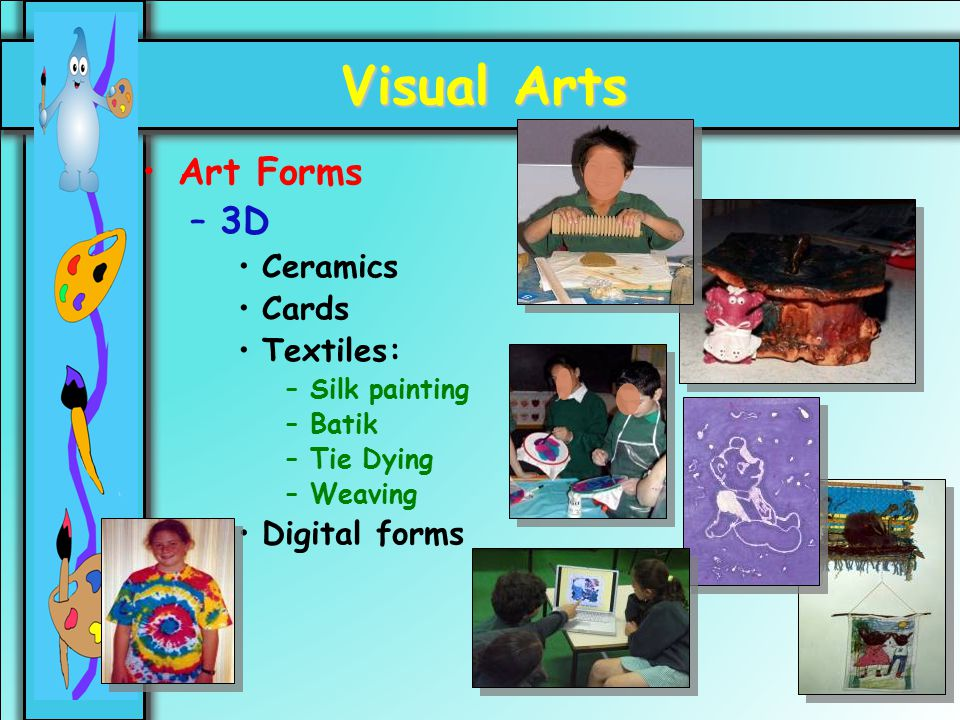 25 Visual Arts Art Forms –3D Ceramics Cards Textiles: –Silk painting –Batik –Tie Dying –Weaving Digital forms