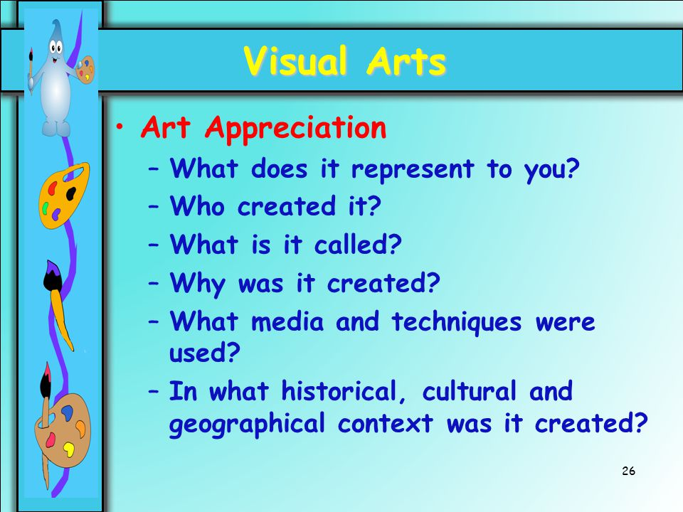 26 Visual Arts Art Appreciation –What does it represent to you? –Who created it? –What is it called? –Why was it created? –What media and techniques w