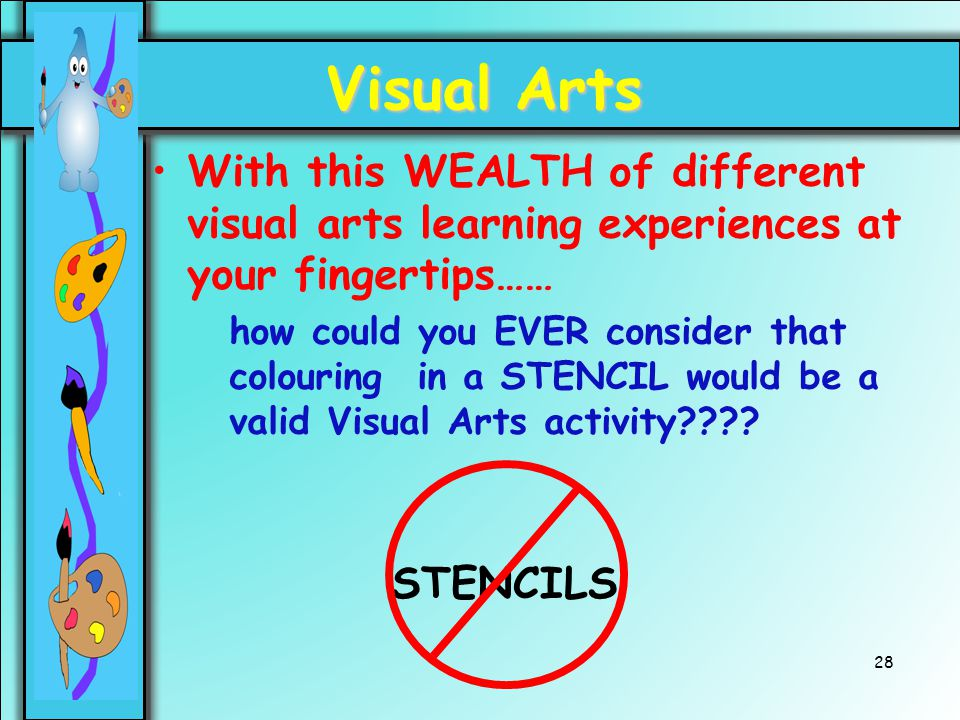 28 Visual Arts With this WEALTH of different visual arts learning experiences at your fingertips…… how could you EVER consider that colouring in a STE