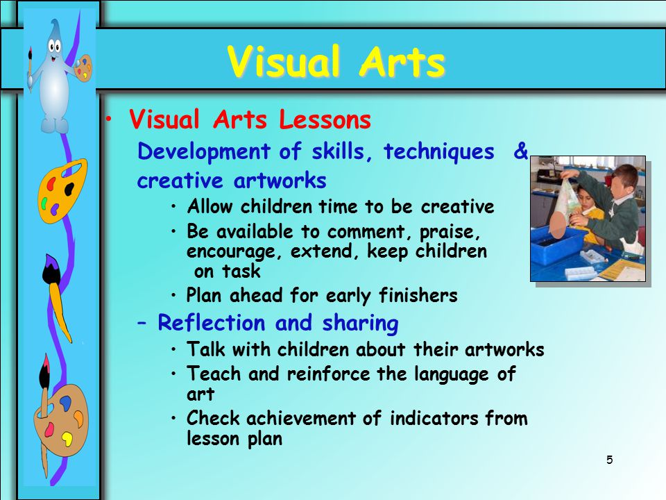 5 Visual Arts Visual Arts Lessons Development of skills, techniques & creative artworks Allow children time to be creative Be available to comment, pr