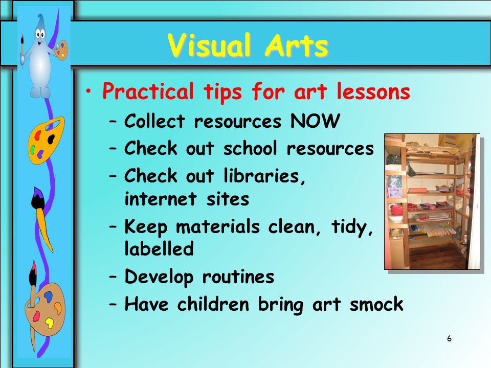 6 Visual Arts Practical tips for art lessons –Collect resources NOW –Check out school resources –Check out libraries, internet sites –Keep materials c