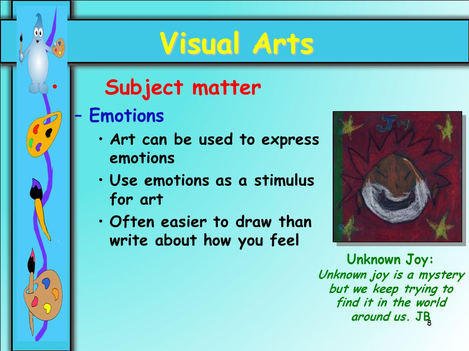 8 Visual Arts Subject matter –Emotions Art can be used to express emotions Use emotions as a stimulus for art Often easier to draw than write about ho