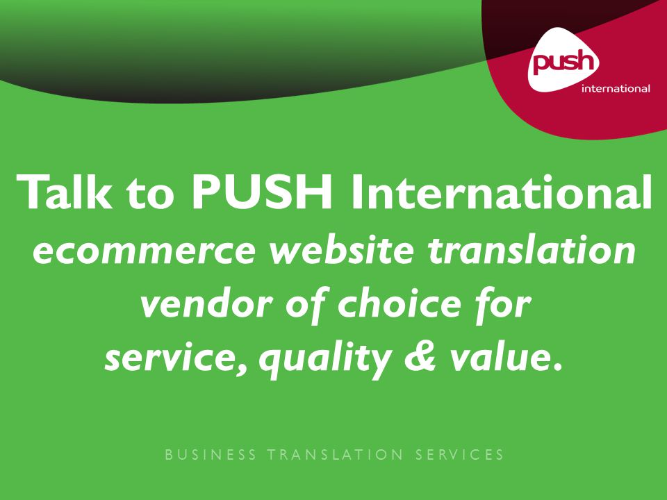 B U S I N E S S T R A N S L A T I O N S E R V I C E S Talk to PUSH International ecommerce website translation vendor of choice for service, quality & value.