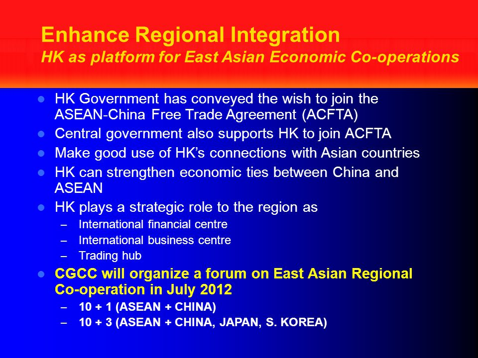 Enhance Regional Integration HK as platform for East Asian Economic Co-operations HK Government has conveyed the wish to join the ASEAN-China Free Trade Agreement (ACFTA) Central government also supports HK to join ACFTA Make good use of HK's connections with Asian countries HK can strengthen economic ties between China and ASEAN HK plays a strategic role to the region as – International financial centre – International business centre – Trading hub CGCC will organize a forum on East Asian Regional Co-operation in July 2012 – 10 + 1 (ASEAN + CHINA) – 10 + 3 (ASEAN + CHINA, JAPAN, S.