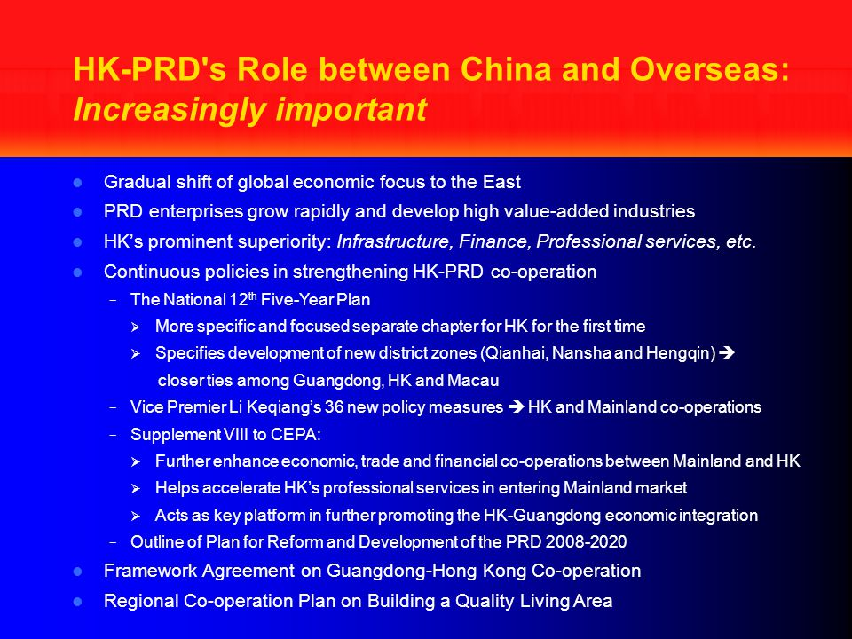Gradual shift of global economic focus to the East PRD enterprises grow rapidly and develop high value-added industries HK's prominent superiority: Infrastructure, Finance, Professional services, etc.