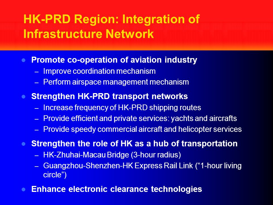 HK-PRD Region: Integration of Infrastructure Network Promote co-operation of aviation industry – Improve coordination mechanism – Perform airspace management mechanism Strengthen HK-PRD transport networks – Increase frequency of HK-PRD shipping routes – Provide efficient and private services: yachts and aircrafts – Provide speedy commercial aircraft and helicopter services Strengthen the role of HK as a hub of transportation – HK-Zhuhai-Macau Bridge (3-hour radius) – Guangzhou-Shenzhen-HK Express Rail Link ( 1-hour living circle ) Enhance electronic clearance technologies