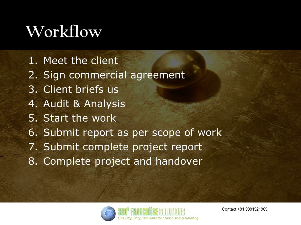 Contact +91 9891921969 Workflow 1.Meet the client 2.Sign commercial agreement 3.Client briefs us 4.Audit & Analysis 5.Start the work 6.Submit report as per scope of work 7.Submit complete project report 8.Complete project and handover