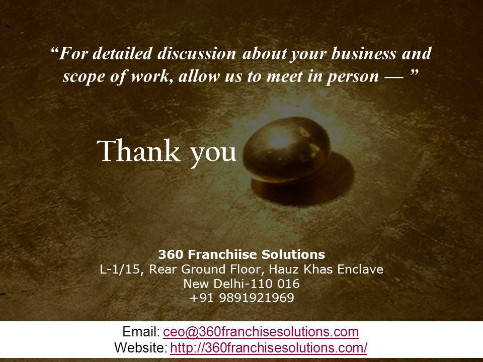 Contact +91 9891921969 Thank you 360 Franchiise Solutions L-1/15, Rear Ground Floor, Hauz Khas Enclave New Delhi-110 016 +91 9891921969 Email: ceo@360franchisesolutions.comceo@360franchisesolutions.com Website: http://360franchisesolutions.com/http://360franchisesolutions.com/ For detailed discussion about your business and scope of work, allow us to meet in person —