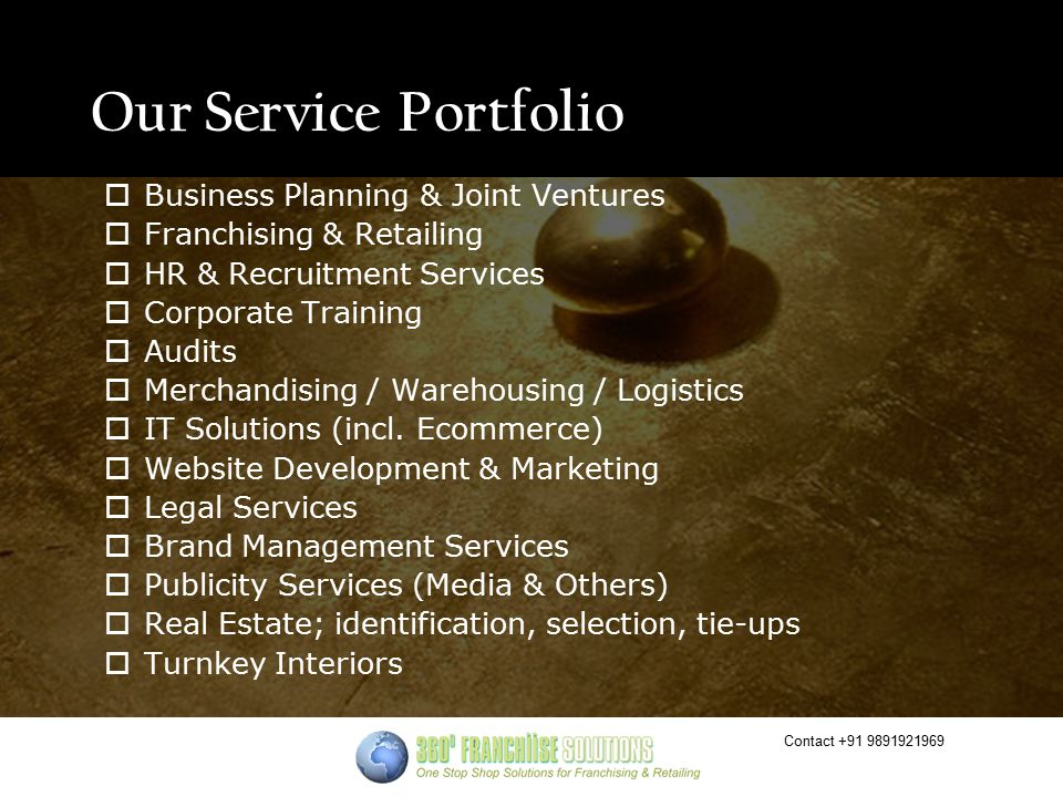 Contact +91 9891921969 Our Service Portfolio  Business Planning & Joint Ventures  Franchising & Retailing  HR & Recruitment Services  Corporate Training  Audits  Merchandising / Warehousing / Logistics  IT Solutions (incl.