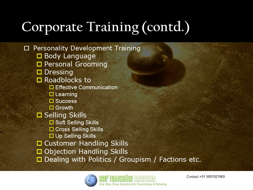 Contact +91 9891921969 Corporate Training (contd.)  Personality Development Training  Body Language  Personal Grooming  Dressing  Roadblocks to  Effective Communication  Learning  Success  Growth  Selling Skills  Soft Selling Skills  Cross Selling Skills  Up Selling Skills  Customer Handling Skills  Objection Handling Skills  Dealing with Politics / Groupism / Factions etc.
