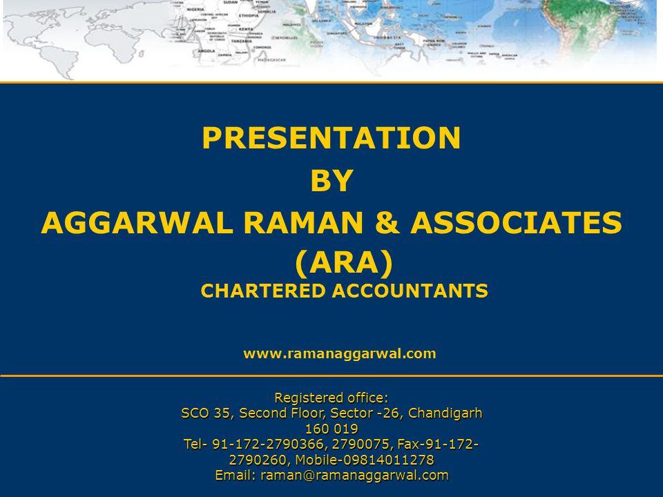 PRESENTATION BY AGGARWAL RAMAN & ASSOCIATES (ARA) CHARTERED ACCOUNTANTS www.ramanaggarwal.com Registered office: SCO 35, Second Floor, Sector -26, Cha