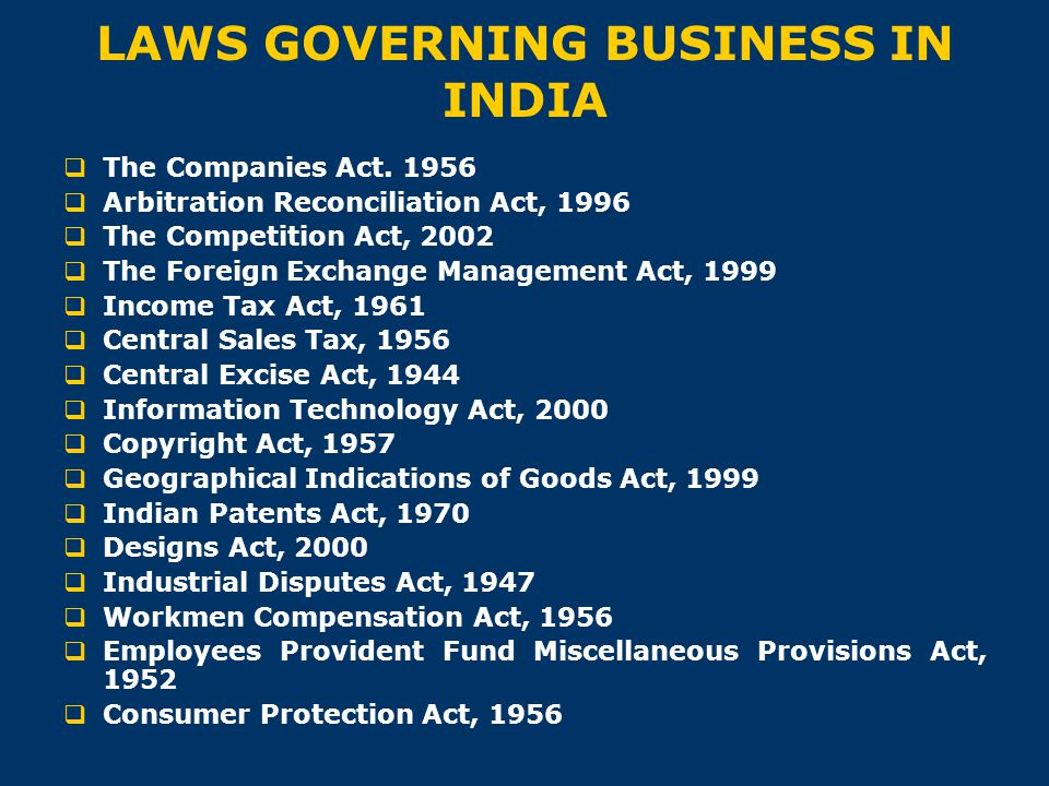 LAWS GOVERNING BUSINESS IN INDIA  The Companies Act. 1956  Arbitration Reconciliation Act, 1996  The Competition Act, 2002  The Foreign Exchange M
