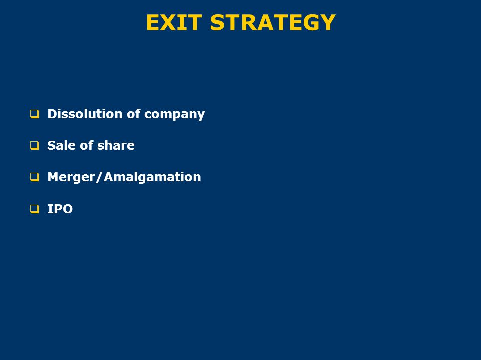 EXIT STRATEGY  Dissolution of company  Sale of share  Merger/Amalgamation  IPO