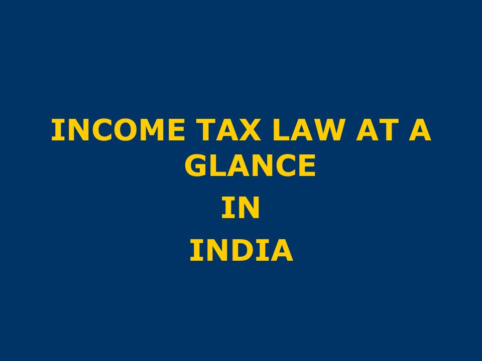 INCOME TAX LAW AT A GLANCE IN INDIA