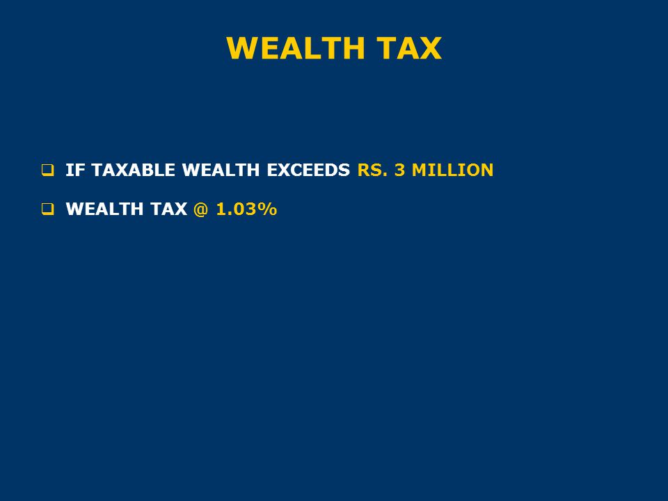 WEALTH TAX  IF TAXABLE WEALTH EXCEEDS RS. 3 MILLION  WEALTH TAX @ 1.03%