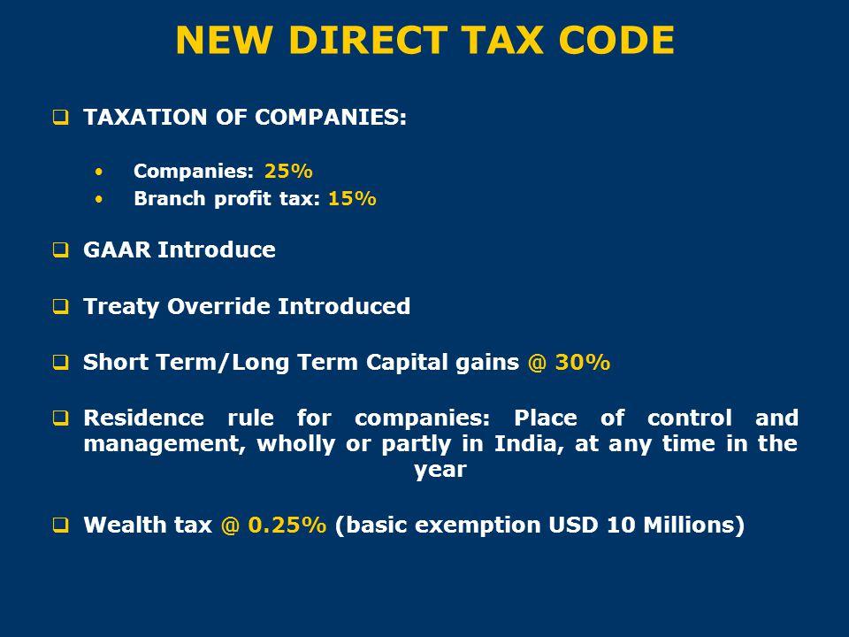 NEW DIRECT TAX CODE  TAXATION OF COMPANIES: Companies: 25% Branch profit tax: 15%  GAAR Introduce  Treaty Override Introduced  Short Term/Long Ter