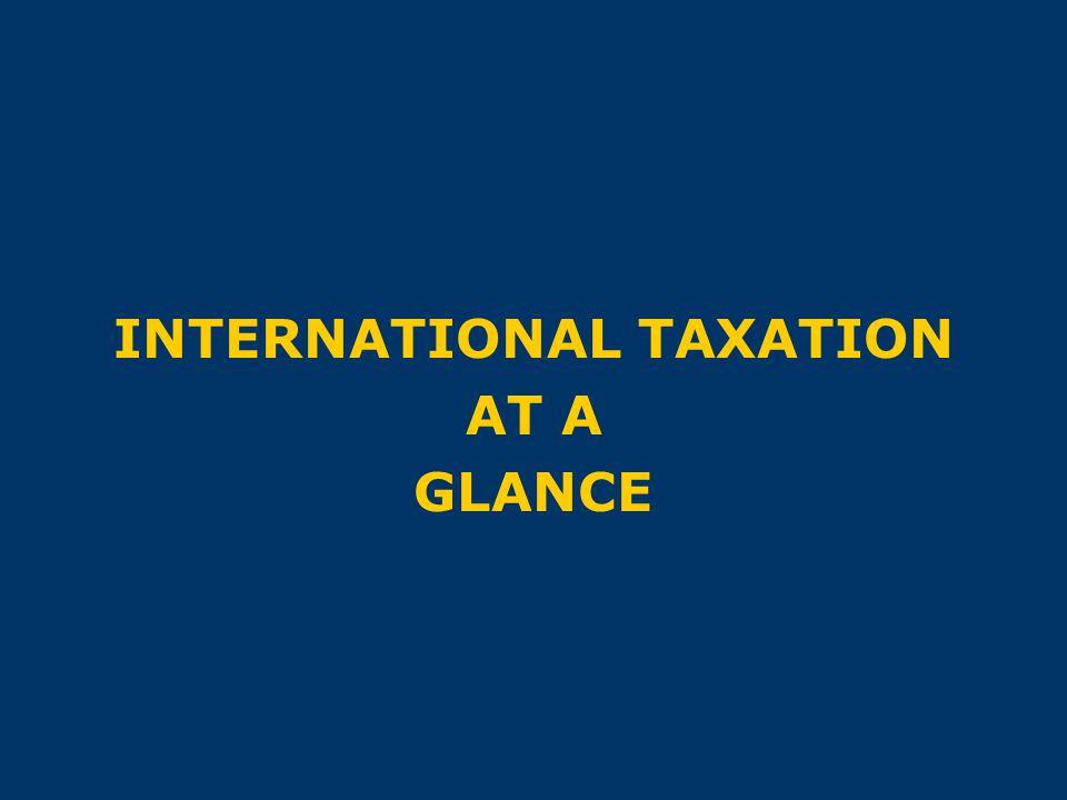 INTERNATIONAL TAXATION AT A GLANCE