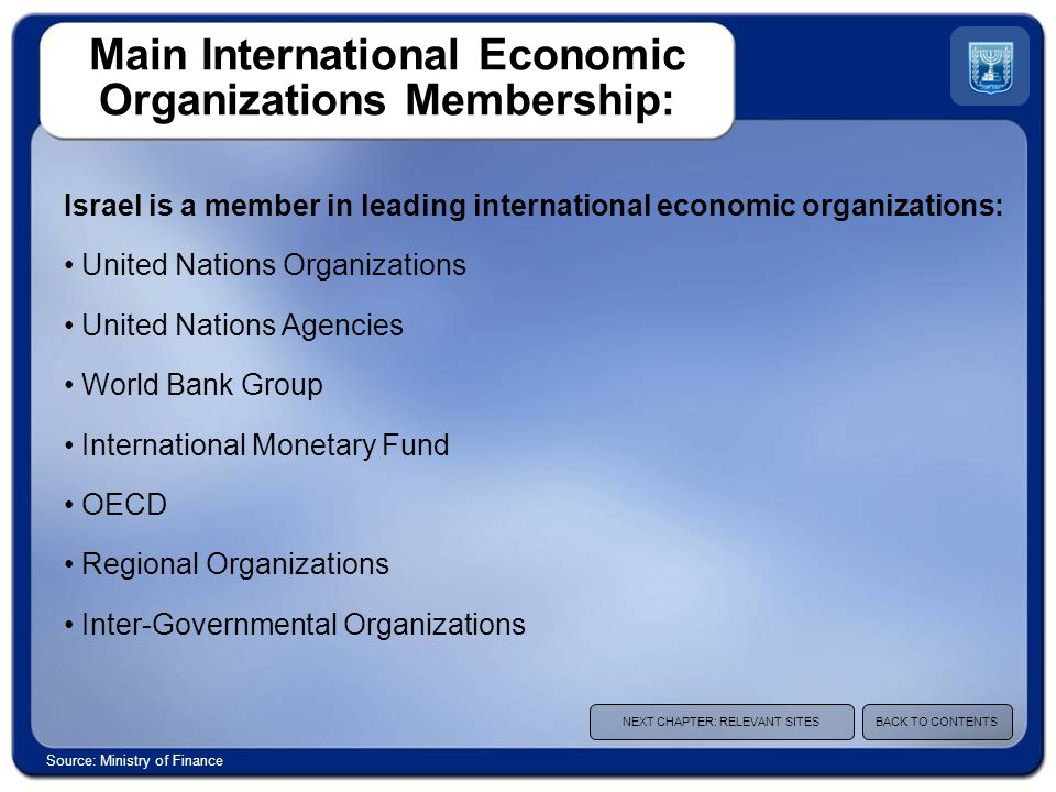 Main International Economic Organizations Membership: Israel is a member in leading international economic organizations: United Nations Organizations United Nations Agencies World Bank Group International Monetary Fund OECD Regional Organizations Inter-Governmental Organizations NEXT CHAPTER: RELEVANT SITESBACK TO CONTENTS Source: Ministry of Finance