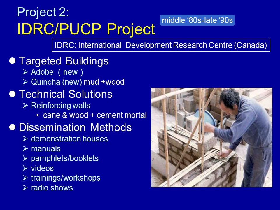 Project 2: IDRC/PUCP Project Targeted Buildings  Adobe ( new )  Quincha (new) mud +wood Technical Solutions  Reinforcing walls cane & wood + cement mortal Dissemination Methods  demonstration houses  manuals  pamphlets/booklets  videos  trainings/workshops  radio shows middle '80s-late '90s IDRC: International Development Research Centre (Canada)