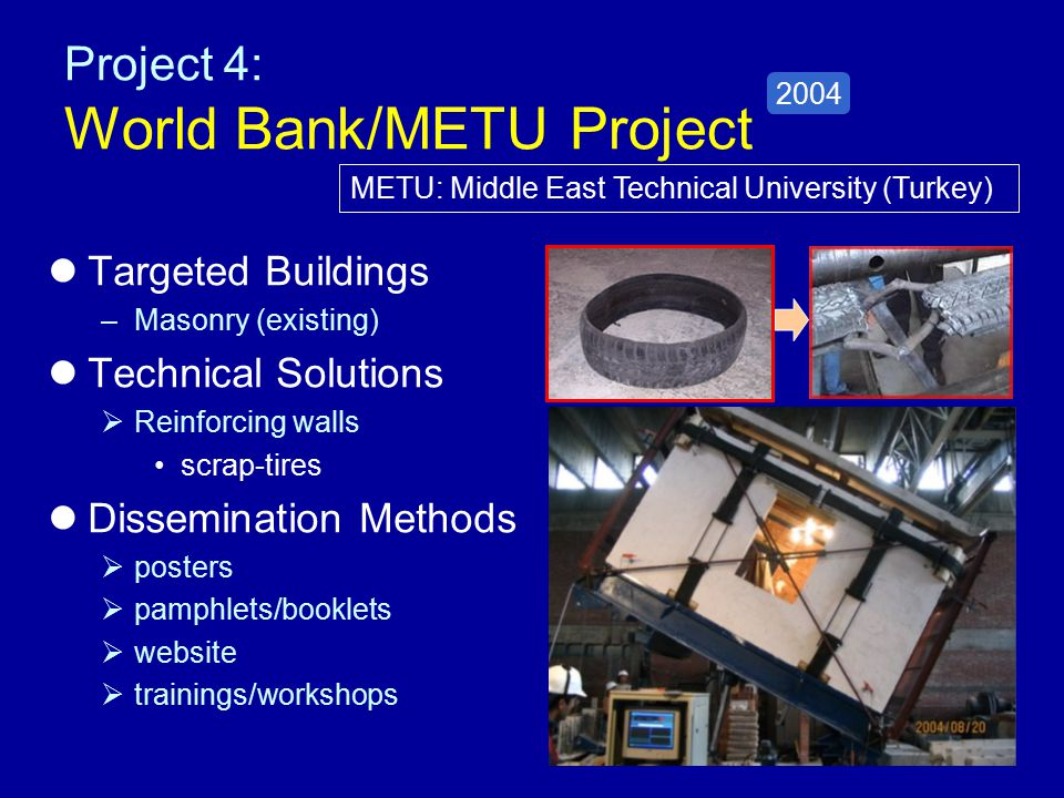 Project 4: World Bank/METU Project Targeted Buildings –Masonry (existing) Technical Solutions  Reinforcing walls scrap-tires Dissemination Methods  posters  pamphlets/booklets  website  trainings/workshops 2004 METU: Middle East Technical University (Turkey)