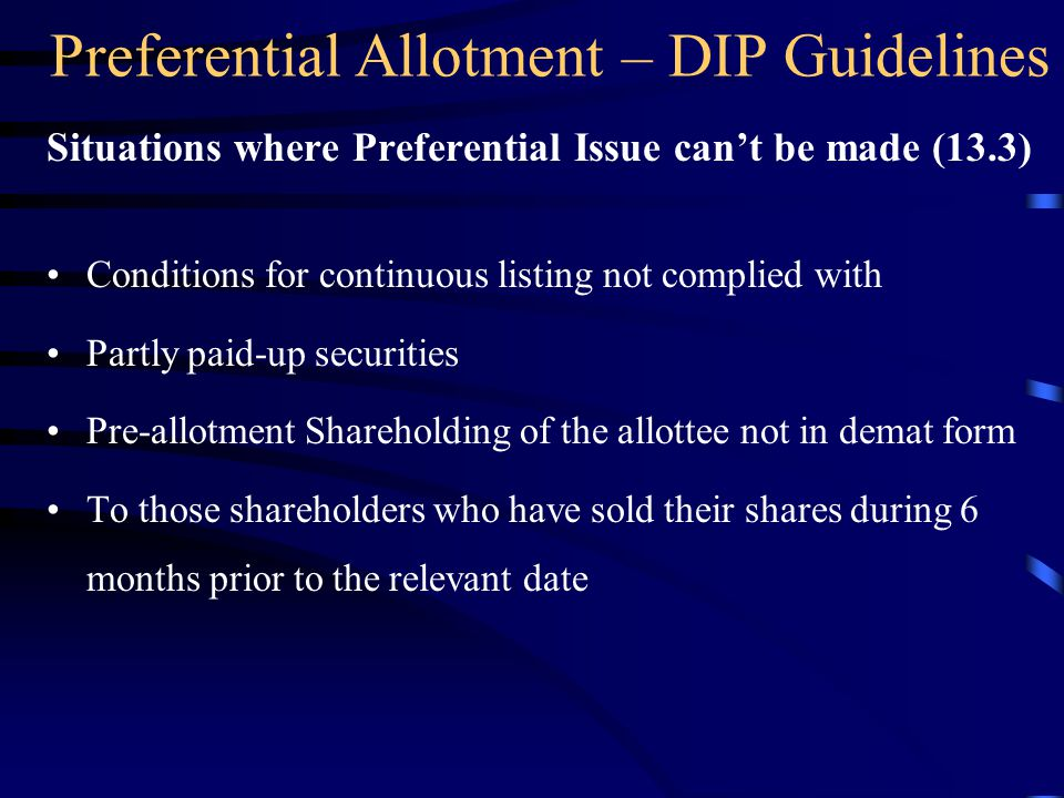 Preferential Allotment – DIP Guidelines Situations where Preferential Issue can't be made (13.3) Conditions for continuous listing not complied with Partly paid-up securities Pre-allotment Shareholding of the allottee not in demat form To those shareholders who have sold their shares during 6 months prior to the relevant date