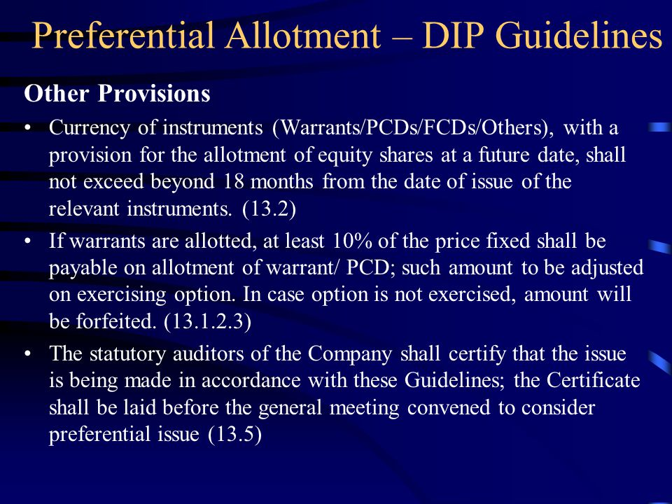Preferential Allotment – DIP Guidelines Other Provisions Currency of instruments (Warrants/PCDs/FCDs/Others), with a provision for the allotment of equity shares at a future date, shall not exceed beyond 18 months from the date of issue of the relevant instruments.