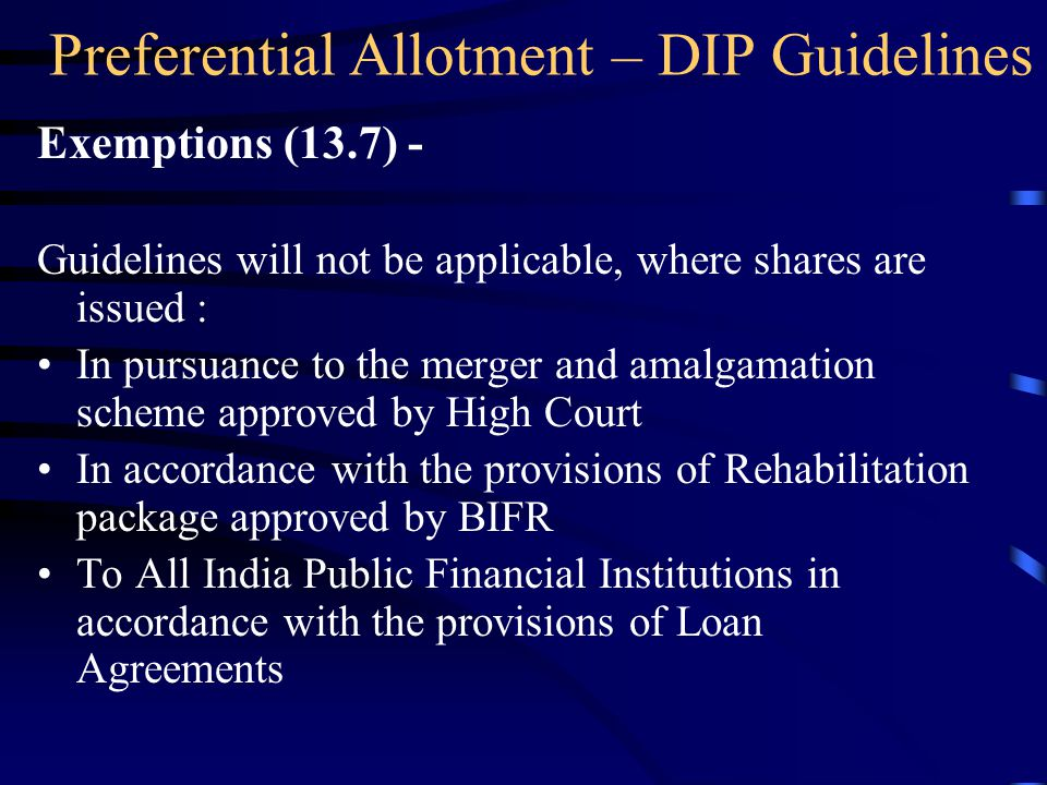 Preferential Allotment – DIP Guidelines Exemptions (13.7) - Guidelines will not be applicable, where shares are issued : In pursuance to the merger and amalgamation scheme approved by High Court In accordance with the provisions of Rehabilitation package approved by BIFR To All India Public Financial Institutions in accordance with the provisions of Loan Agreements