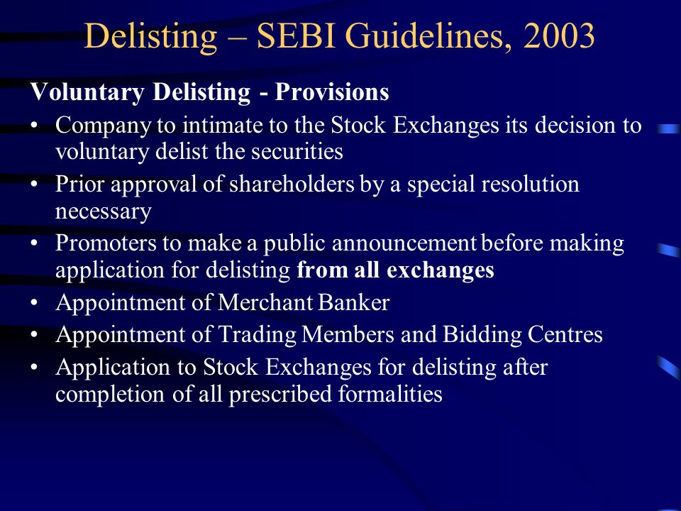 Delisting – SEBI Guidelines, 2003 Voluntary Delisting - Provisions Company to intimate to the Stock Exchanges its decision to voluntary delist the securities Prior approval of shareholders by a special resolution necessary Promoters to make a public announcement before making application for delisting from all exchanges Appointment of Merchant Banker Appointment of Trading Members and Bidding Centres Application to Stock Exchanges for delisting after completion of all prescribed formalities