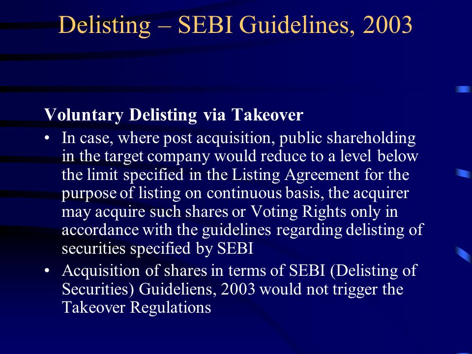 Delisting – SEBI Guidelines, 2003 Voluntary Delisting via Takeover In case, where post acquisition, public shareholding in the target company would reduce to a level below the limit specified in the Listing Agreement for the purpose of listing on continuous basis, the acquirer may acquire such shares or Voting Rights only in accordance with the guidelines regarding delisting of securities specified by SEBI Acquisition of shares in terms of SEBI (Delisting of Securities) Guideliens, 2003 would not trigger the Takeover Regulations