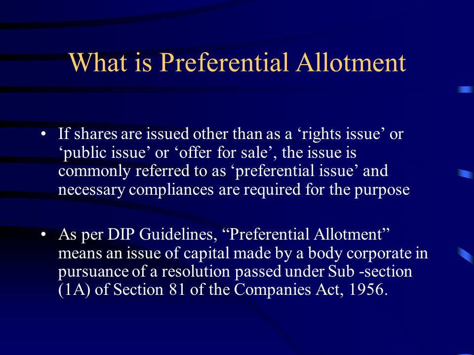 What is Preferential Allotment If shares are issued other than as a 'rights issue' or 'public issue' or 'offer for sale', the issue is commonly referred to as 'preferential issue' and necessary compliances are required for the purpose As per DIP Guidelines, Preferential Allotment means an issue of capital made by a body corporate in pursuance of a resolution passed under Sub -section (1A) of Section 81 of the Companies Act, 1956.