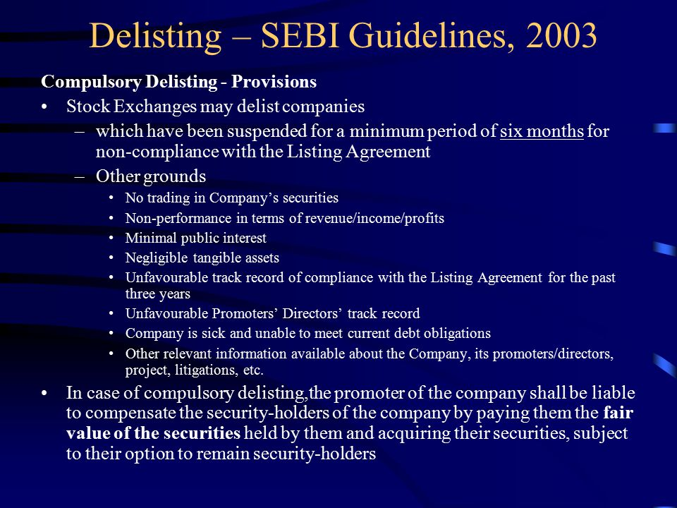 Delisting – SEBI Guidelines, 2003 Compulsory Delisting - Provisions Stock Exchanges may delist companies –which have been suspended for a minimum period of six months for non-compliance with the Listing Agreement –Other grounds No trading in Company's securities Non-performance in terms of revenue/income/profits Minimal public interest Negligible tangible assets Unfavourable track record of compliance with the Listing Agreement for the past three years Unfavourable Promoters' Directors' track record Company is sick and unable to meet current debt obligations Other relevant information available about the Company, its promoters/directors, project, litigations, etc.