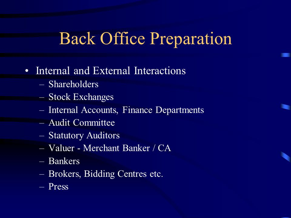 Back Office Preparation Internal and External Interactions –Shareholders –Stock Exchanges –Internal Accounts, Finance Departments –Audit Committee –Statutory Auditors –Valuer - Merchant Banker / CA –Bankers –Brokers, Bidding Centres etc.